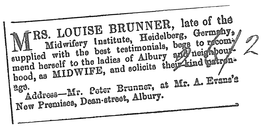MRS. LOUISE BRUNNER, late of Midwifery Institute, Heidelberg, Germany, supplied with the best testimonials, begs to recommend herself to the ladies of Albury and neighbourhood, as MIDWIFE, and solicits their kind patronage.-Address: Mr. Peter Brunner, Dean Street, Albury